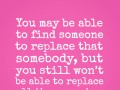 You may be able to find someone to replace that somebody, but you still won't be able to replace all the memories.