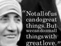 Not all of us can do great things. But we can do small things with great love.