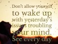 Don't allow yourself to wake up with yesterday's issues troubling your mind. See every day as a new chapter.