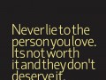 Never lie to the person you love. It's not worth it and they don't deserve it.