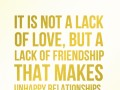 It is not a lack of love, but a lack of friendship that makes unhappy relationships.