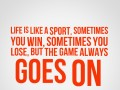 Life is like a sport. Sometimes you win, sometimes you lose, but the game always goes on.