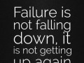 Failure is not falling down, it is not getting up again.