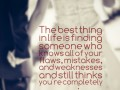The best thing in life is finding someone who knows all of your flaws, mistakes, and weaknesses and still thinks you're completely amazing.