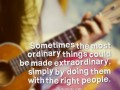 Sometimes the most ordinary things could be made extraordinary, simply by doing them with the right people.