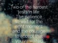 Two of the hardest tests in life: The patience to wait for the right moment and the courage to accept that you've waited for nothing.
