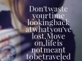 Don't waste your time looking back at what you've lost. Move on, life is not meant to be traveled backwards.