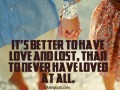 It's better to have love and lost, than to never have loved at all.