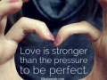 Love is stronger than the pressure to be perfect.