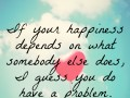 If your happiness depends on what somebody else does, I guess you do have a problem.