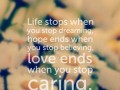 Life stops when you stop dreaming, hope ends when you stop believing, love ends when you stop caring.