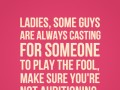 Ladies, some guys are always casting for someone to play the fool, make sure you're not auditioning.