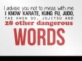 I advice you not to mess with me. I know karate, kung fu, judo, tae kwon do, jujitsu and 28 other dangerous words.