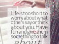 Life is too short to worry about what others say or think about you. Have fun and give them something to talk about.