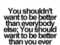 You shouldn't want to be better than everybody else; you should want to be better than you ever thought you could be.