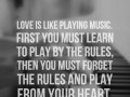 Love is like playing Music. First you must learn to play by the rules, then you must forget the rules and play from your heart.