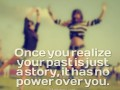 Once you realize your past is just a story, it has no power over you.