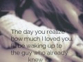 The day you realize how much I loved you, I'll be waking up to the guy who already knew it.
