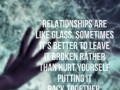 Relationships are like glass. Sometimes it's better to leave it broken rather than hurt yourself putting it back together.