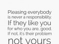 Pleasing everybody is never a responsibility. If they like you for who you are, good. If not, it's their problem not yours.