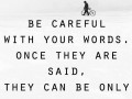 Be careful with your words, once they are said, they can only be forgiven, not forgotten.