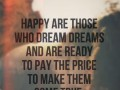 Happy are those who dream dreams and are ready to pay the price to make them come true.
