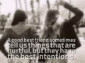 A good best friend sometimes tell us things that are hurtful, but they have the best intentions.