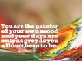 You are the painter of your own mood and your days are only as grey as you allow them to be.