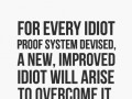 For every idiot proof system devised, a new, improved idiot will arise to overcome it