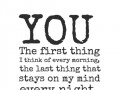 You. The first thing I think of every morning, the last thing that stays on my mind every night.