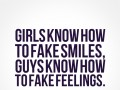 Girls know how to fake smiles, guys know how to fake feelings.