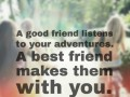A good friend listens to your adventures. A best friend makes them with you.