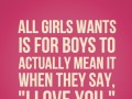 All girls wants is for boys to actually mean it when they say, 'I love you'.