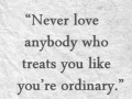 Never love anybody who treats you like you are ordinary.