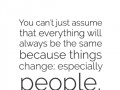 You can't just assume that everything will always be the same because things change; especially people.