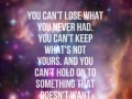 You can't lose what you never had. You can't keep what's not yours. And you can't hold on to something that doesn't want to stay.