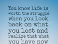 You know life is worth the struggle when you look back on what you lost and realize that what you have now is much greater.