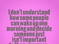 I don't understand how some people can wake up one morning and decide someone just isn't important to them anymore.