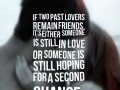 If two past lovers remain friends, it's either someone is still in love or someone is still hoping for a second chance.