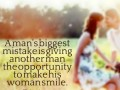 A man's biggest mistake is giving another man the opportunity to make his woman smile.