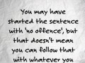 You may have started the sentence with 'no offence', but that doesn't mean you can follow that with whatever you want.