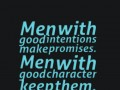 Men with good intentions make promises. Men with good character keep them.