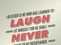 Blessed is he who has learned to laugh at himself for he shall never cease to be entertained.