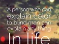 A person who can explain color to blind man can explain anything In life.