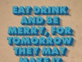 Eat drink and be merry, for tomorrow they may make it illegal.