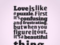 Love is like a puzzle. First it's confusing and frustrating, but when you figure it out, it's a beautiful thing.