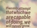 If we only attempt that which we are capable of doing, we will never grow.