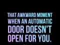 That awkward moment when an automatic door doesn't open for you.