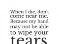 When I die, don't come near me. Because my hand may not be able to wipe your tears.