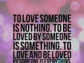To love someone is nothing. To be loved by someone is something. To love and be loved by someone is everything.